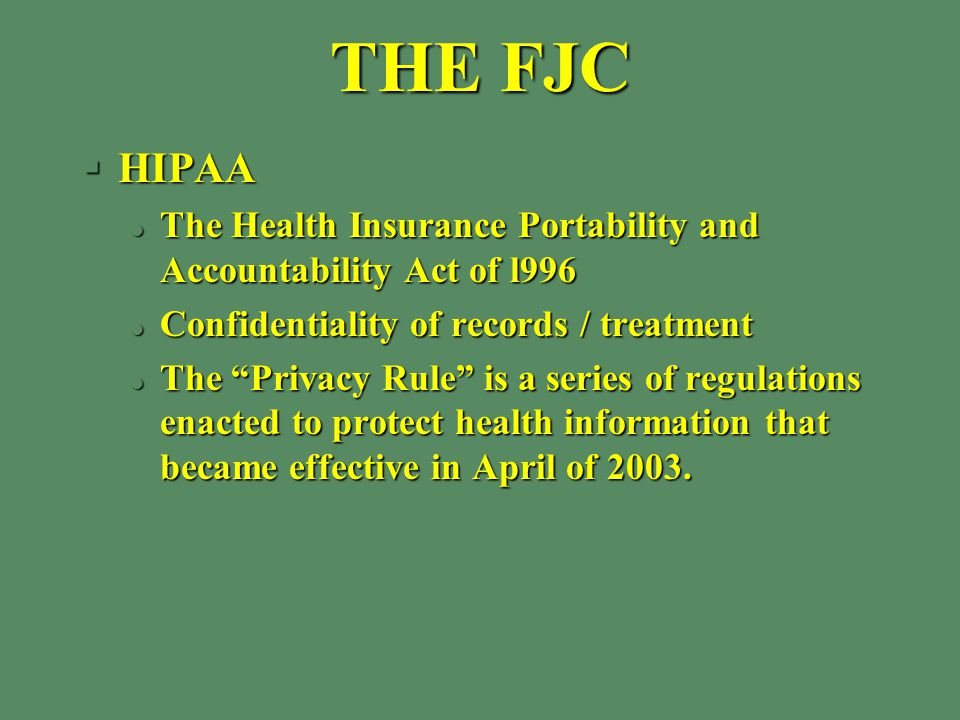 THE FJC §HIPAA l The Health Insurance Portability and Accountability Act of l996 l Confidentiality of records / treatment l The Privacy Rule is a series of regulations enacted to protect health information that became effective in April of 2003.