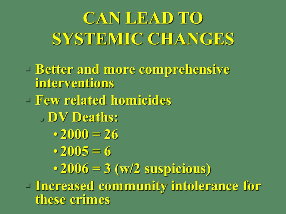 CAN LEAD TO SYSTEMIC CHANGES §Better and more comprehensive interventions §Few related homicides l DV Deaths: 2000 = 262000 = 26 2005 = 62005 = 6 2006 = 3 (w/2 suspicious)2006 = 3 (w/2 suspicious) §Increased community intolerance for these crimes