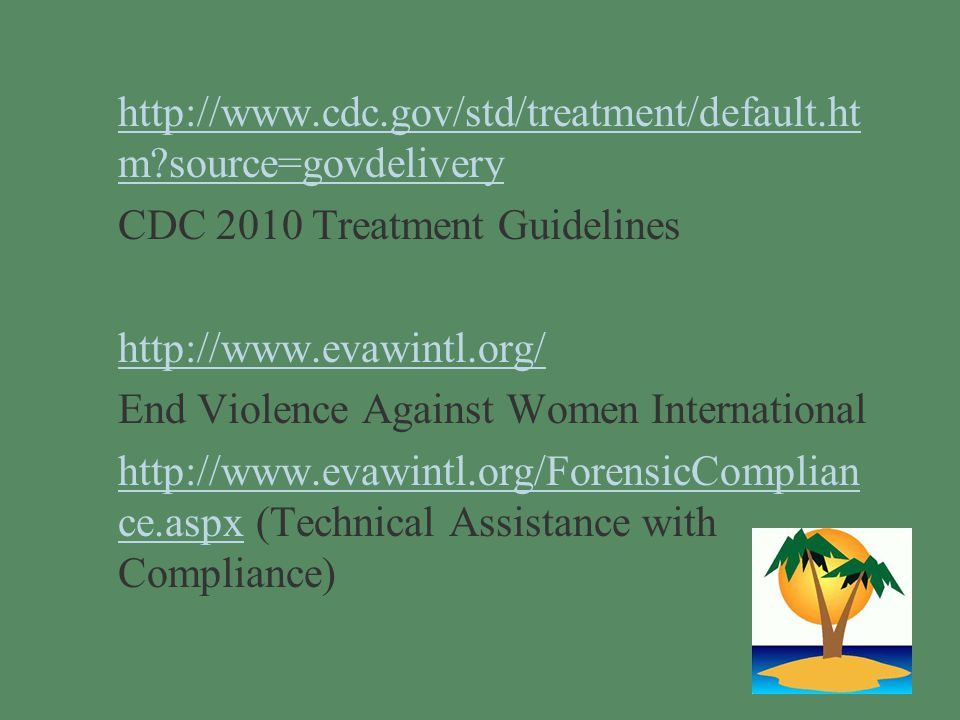 §http://www.cdc.gov/std/treatment/default.ht m source=govdeliveryhttp://www.cdc.gov/std/treatment/default.ht m source=govdelivery §CDC 2010 Treatment Guidelines §http://www.evawintl.org/http://www.evawintl.org/ §End Violence Against Women International §http://www.evawintl.org/ForensicComplian ce.aspx (Technical Assistance with Compliance)http://www.evawintl.org/ForensicComplian ce.aspx