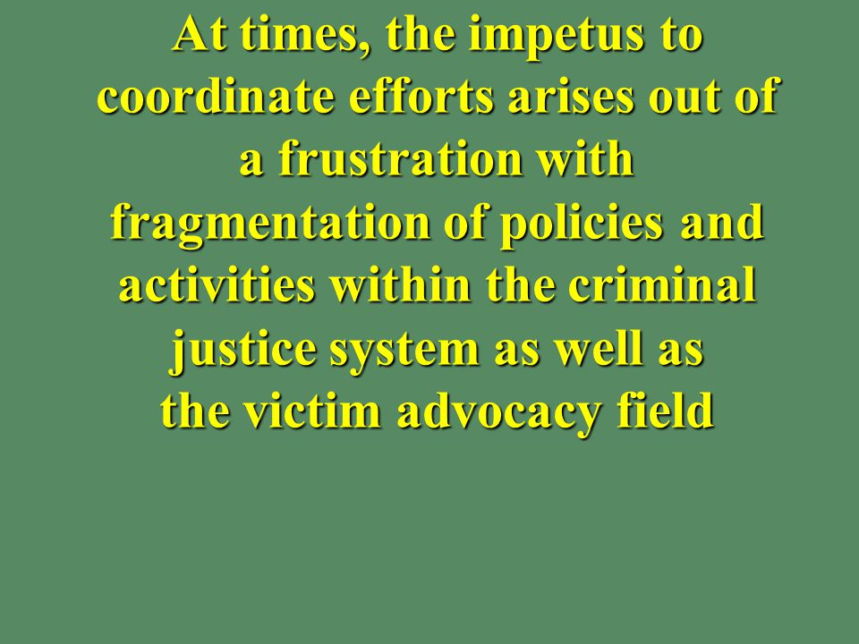 At times, the impetus to coordinate efforts arises out of a frustration with fragmentation of policies and activities within the criminal justice system as well as the victim advocacy field