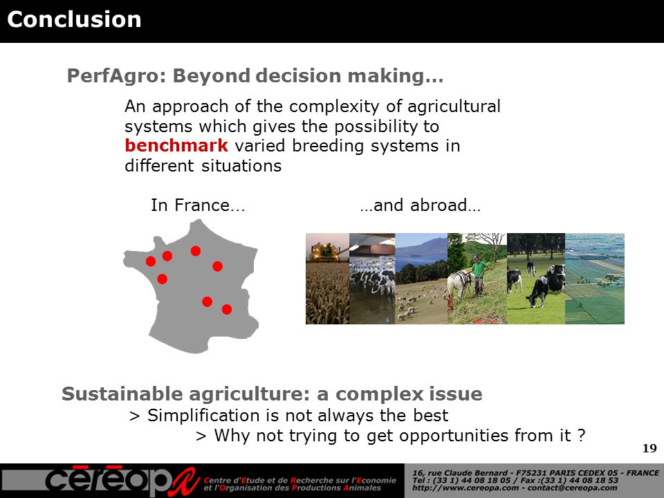 19 Conclusion PerfAgro: Beyond decision making… An approach of the complexity of agricultural systems which gives the possibility to benchmark varied breeding systems in different situations Sustainable agriculture: a complex issue > Simplification is not always the best > Why not trying to get opportunities from it .