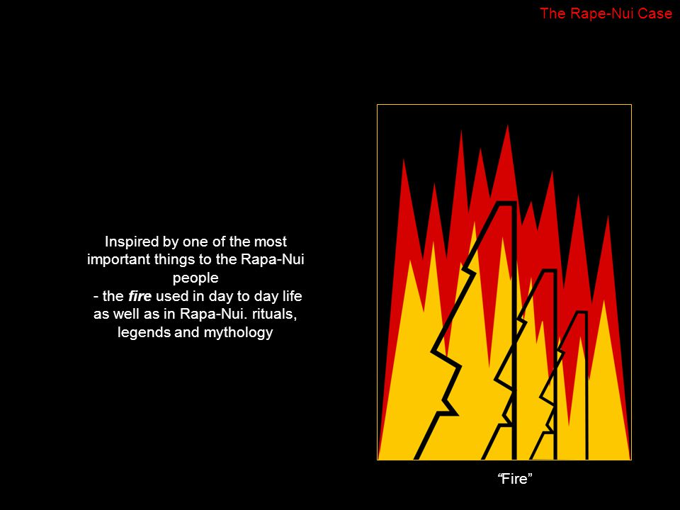 Inspired by one of the most important things to the Rapa-Nui people - the fire used in day to day life as well as in Rapa-Nui.
