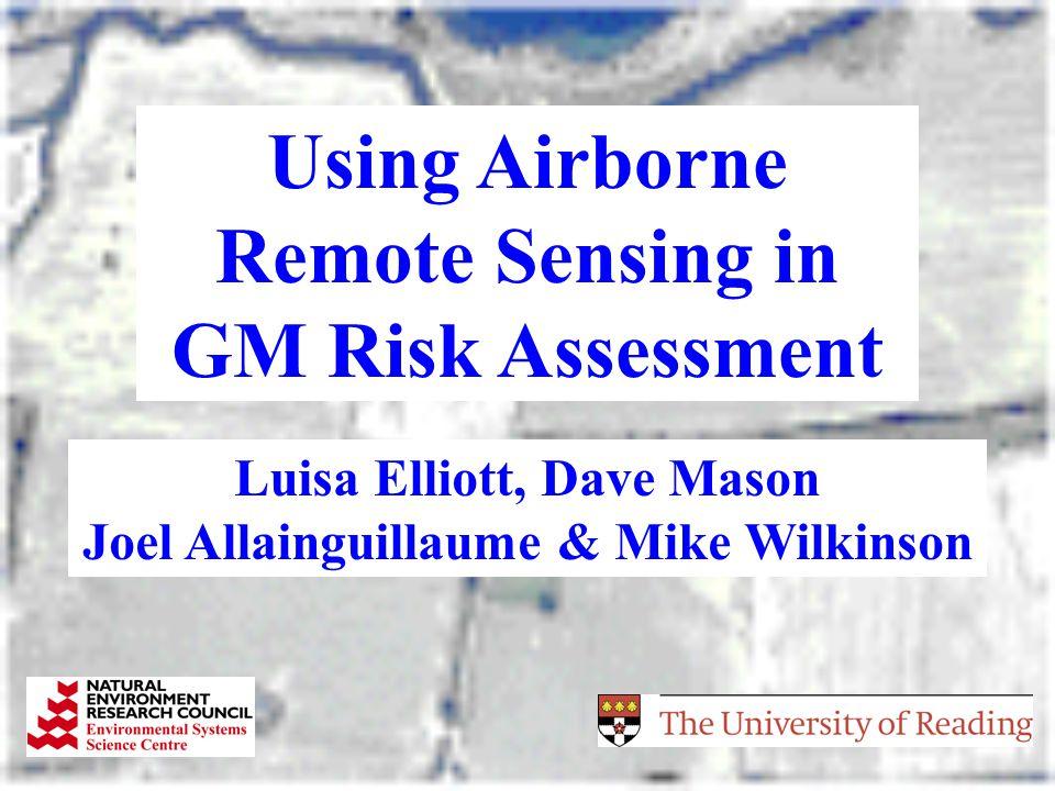 Using Airborne Remote Sensing in GM Risk Assessment Luisa Elliott, Dave Mason Joel Allainguillaume & Mike Wilkinson