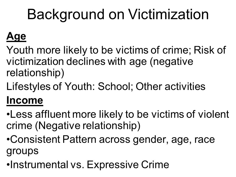 Background on Victimization Age Youth more likely to be victims of crime; Risk of victimization declines with age (negative relationship) Lifestyles of Youth: School; Other activities Income Less affluent more likely to be victims of violent crime (Negative relationship) Consistent Pattern across gender, age, race groups Instrumental vs.