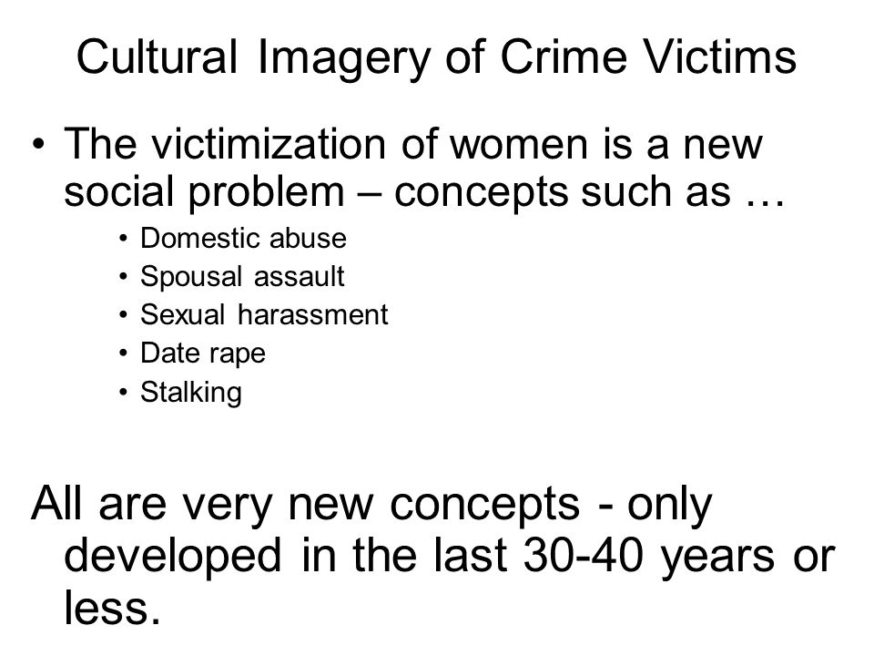 Cultural Imagery of Crime Victims The victimization of women is a new social problem – concepts such as … Domestic abuse Spousal assault Sexual harassment Date rape Stalking All are very new concepts - only developed in the last 30-40 years or less.