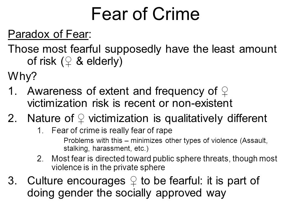 Fear of Crime Paradox of Fear: Those most fearful supposedly have the least amount of risk (♀ & elderly) Why.