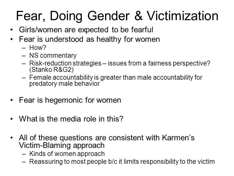 Fear, Doing Gender & Victimization Girls/women are expected to be fearful Fear is understood as healthy for women –How.