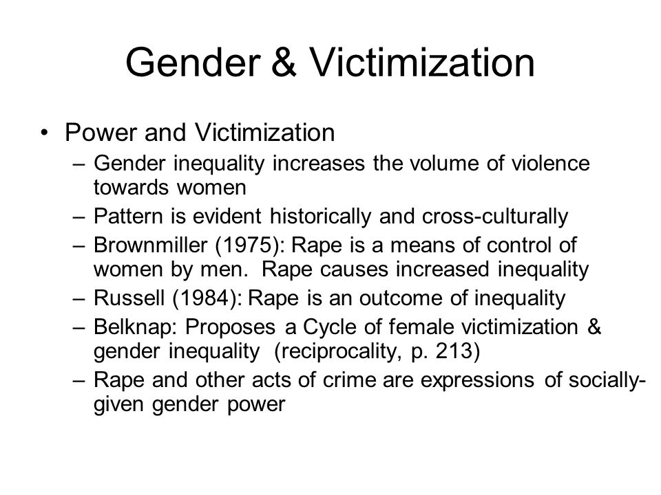 Gender & Victimization Power and Victimization –Gender inequality increases the volume of violence towards women –Pattern is evident historically and cross-culturally –Brownmiller (1975): Rape is a means of control of women by men.