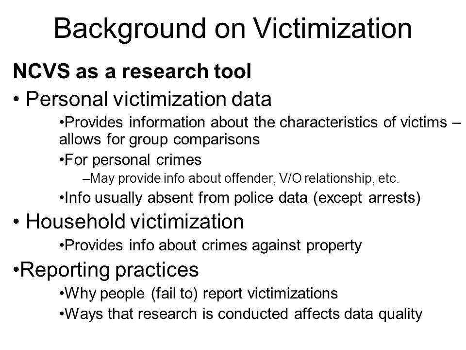 Background on Victimization NCVS as a research tool Personal victimization data Provides information about the characteristics of victims – allows for group comparisons For personal crimes –May provide info about offender, V/O relationship, etc.