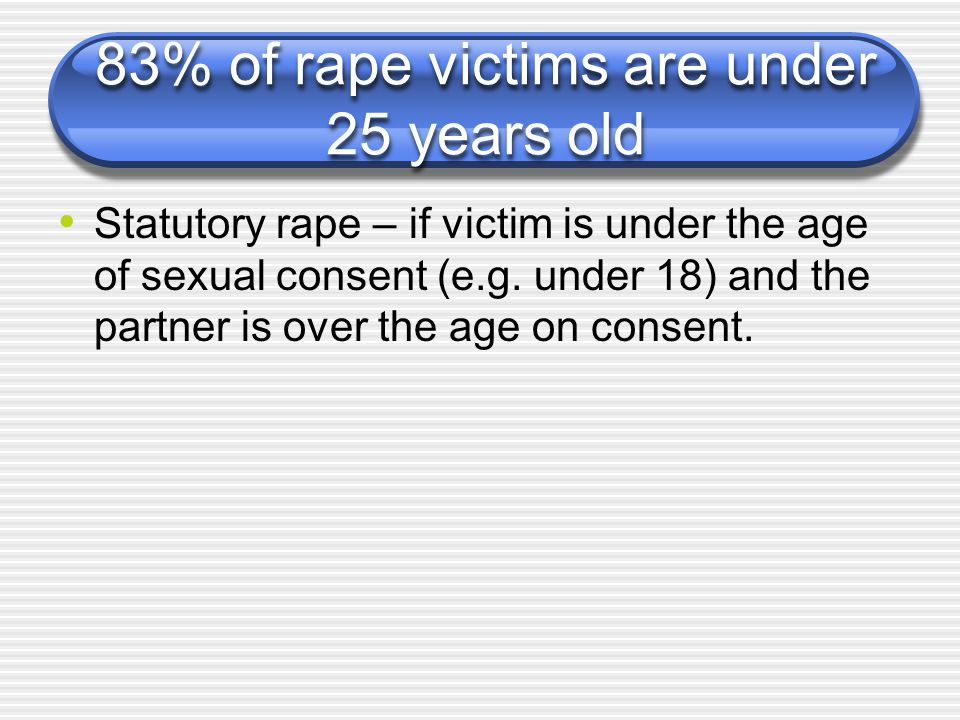 83% of rape victims are under 25 years old Statutory rape – if victim is under the age of sexual consent (e.g.