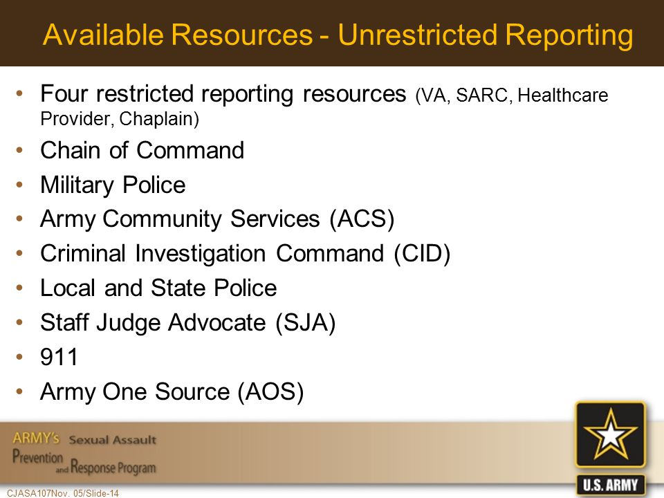 CJASA107Nov. 05/Slide-14 Available Resources - Unrestricted Reporting Four restricted reporting resources (VA, SARC, Healthcare Provider, Chaplain) Ch