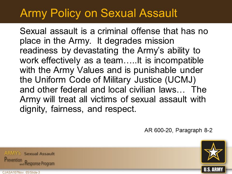 CJASA107Nov. 05/Slide-3 Army Policy on Sexual Assault Sexual assault is a criminal offense that has no place in the Army. It degrades mission readines