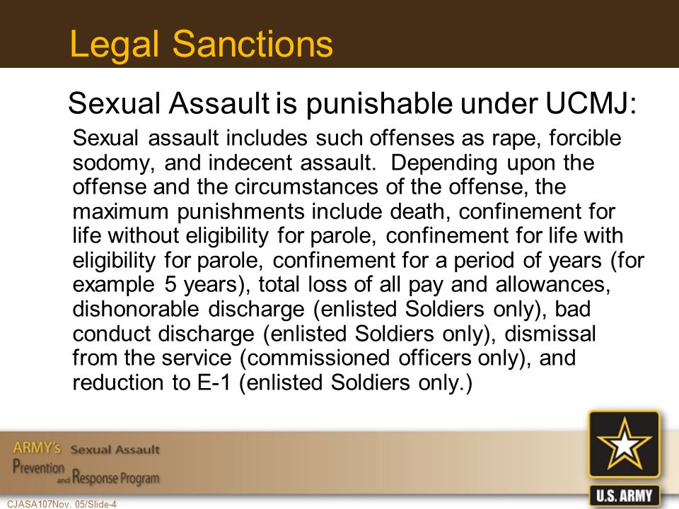 CJASA107Nov. 05/Slide-4 Legal Sanctions Sexual Assault is punishable under UCMJ: Sexual assault includes such offenses as rape, forcible sodomy, and i