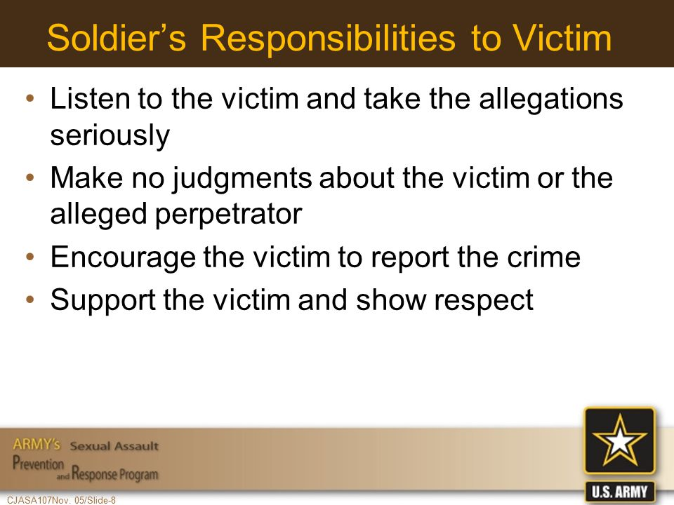 CJASA107Nov. 05/Slide-8 Soldier's Responsibilities to Victim Listen to the victim and take the allegations seriously Make no judgments about the victi