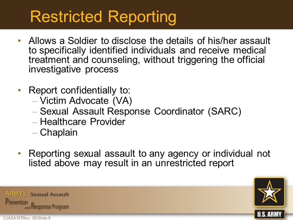CJASA107Nov. 05/Slide-9 Restricted Reporting Allows a Soldier to disclose the details of his/her assault to specifically identified individuals and re