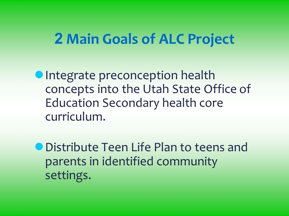 2 Main Goals of ALC Project Integrate preconception health concepts into the Utah State Office of Education Secondary health core curriculum.