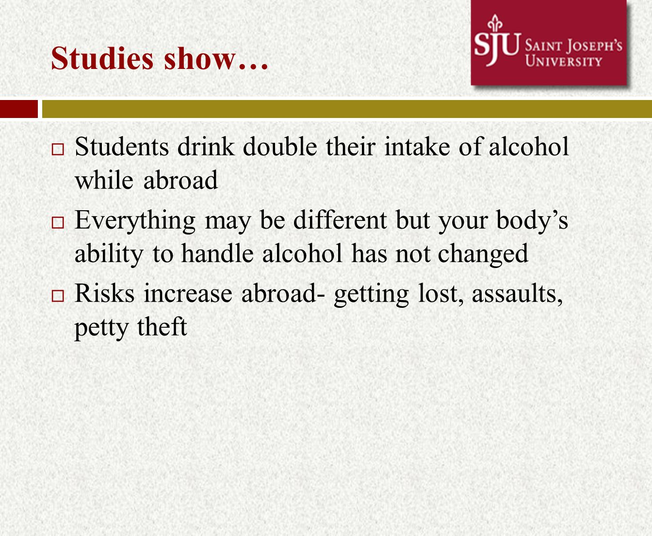 Studies show…  Students drink double their intake of alcohol while abroad  Everything may be different but your body's ability to handle alcohol has not changed  Risks increase abroad- getting lost, assaults, petty theft