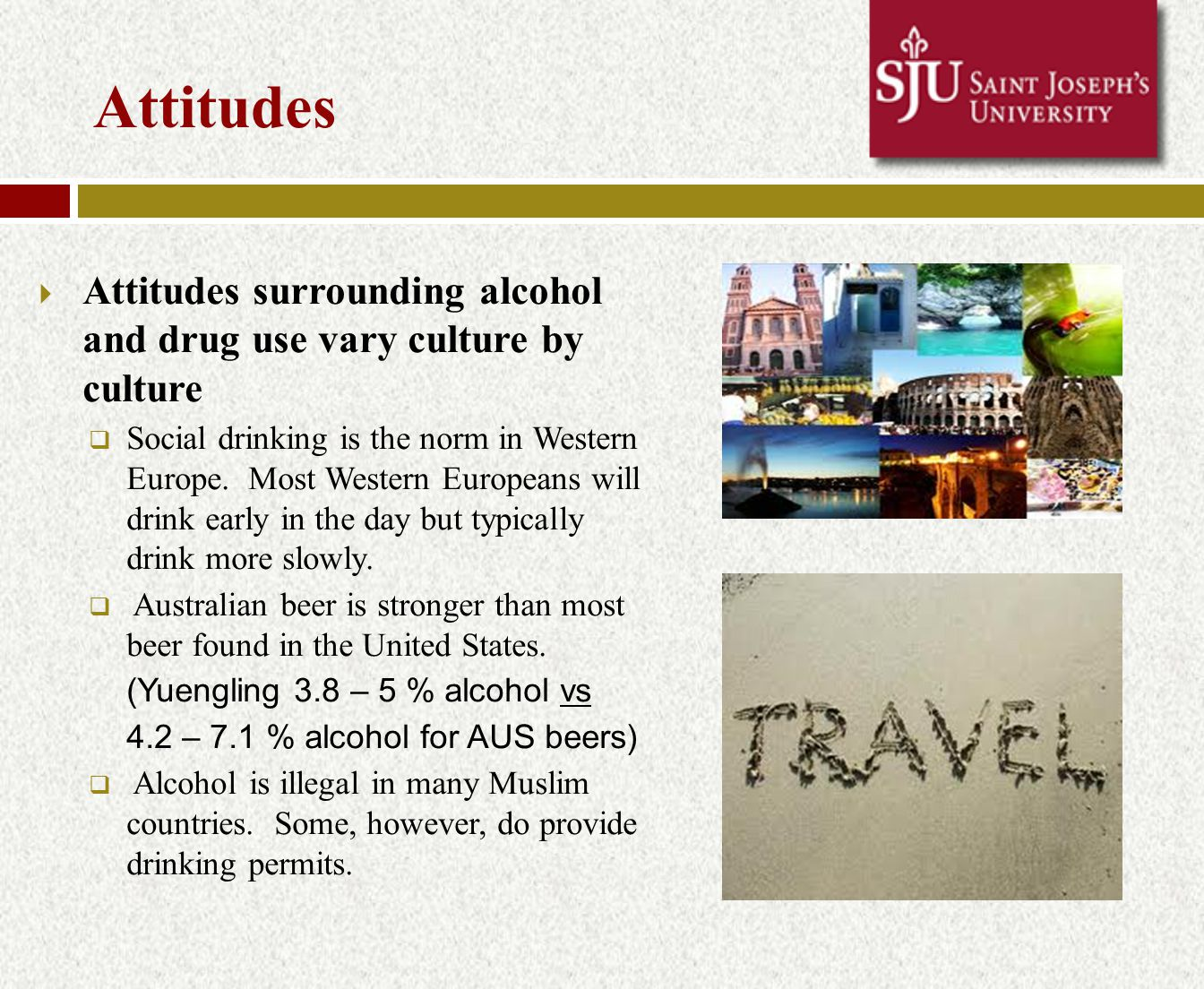 Customs  Even if it is legal for you to drink in the country where you are studying, and drinking may be an accepted part of the culture, there are still many customs regarding alcohol use that may be different than those in the U.S.