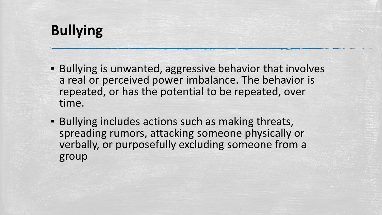 Bullying ▪ Bullying is unwanted, aggressive behavior that involves a real or perceived power imbalance.
