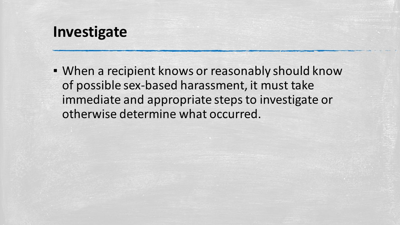 Investigate ▪ When a recipient knows or reasonably should know of possible sex-based harassment, it must take immediate and appropriate steps to investigate or otherwise determine what occurred.