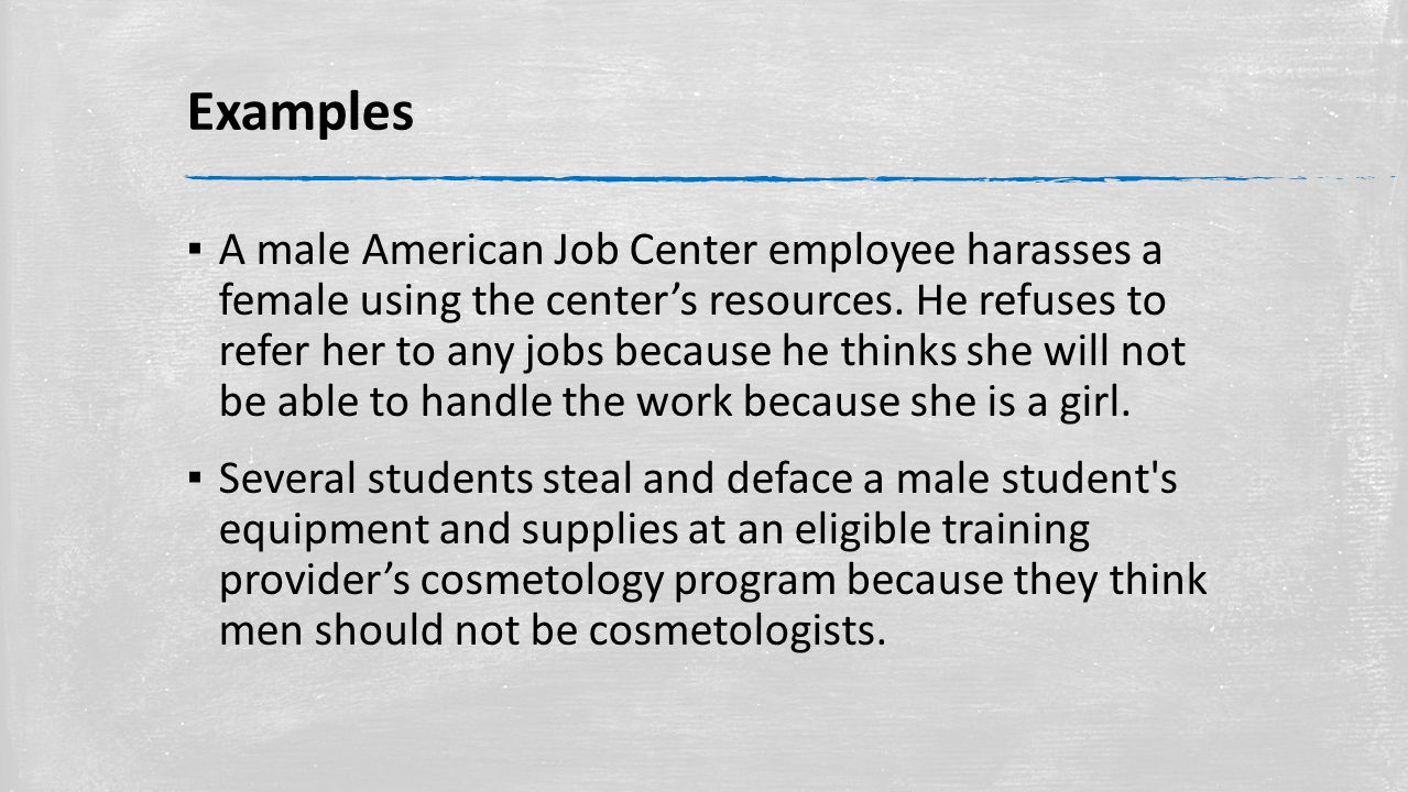 Examples ▪ A male American Job Center employee harasses a female using the center's resources.