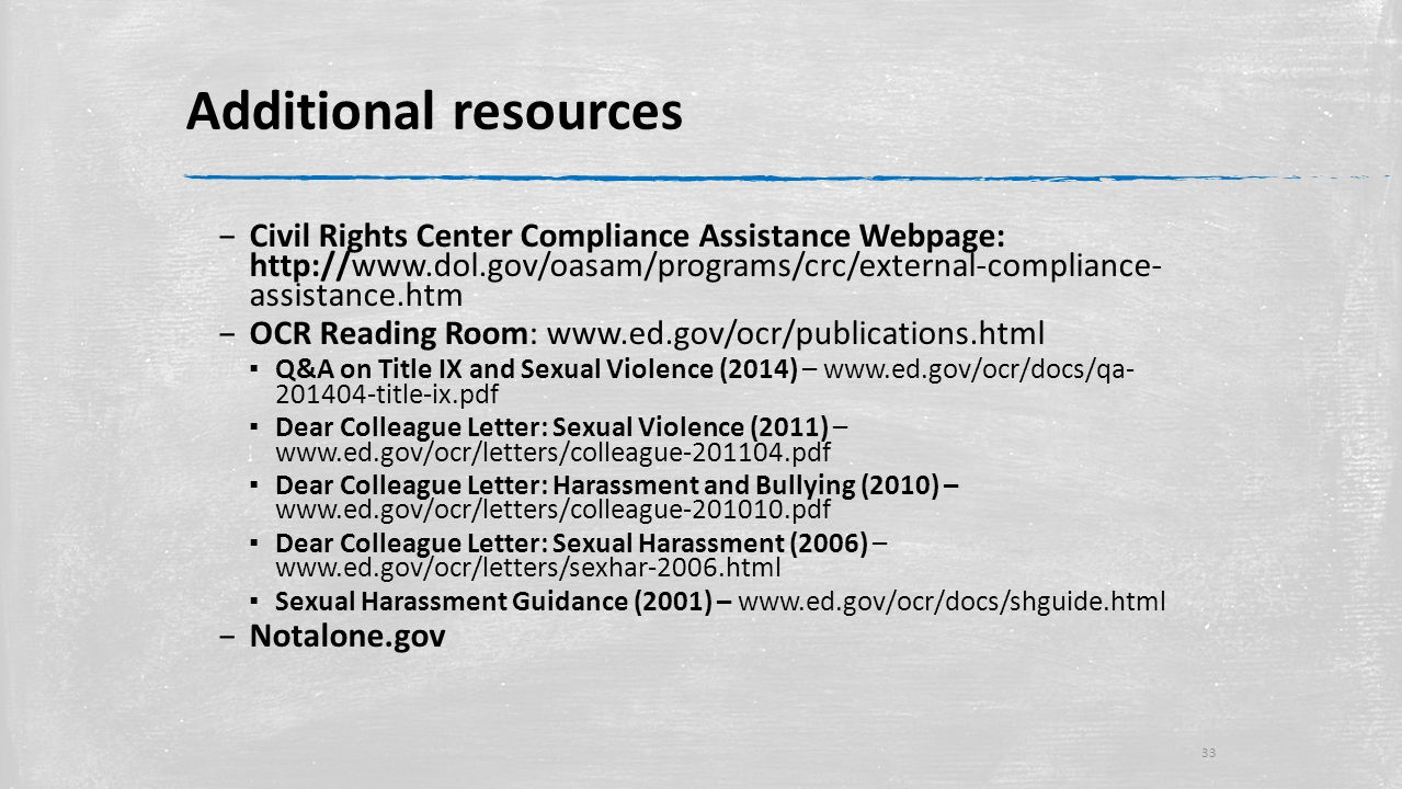 Additional resources – Civil Rights Center Compliance Assistance Webpage: http://www.dol.gov/oasam/programs/crc/external-compliance- assistance.htm – OCR Reading Room: www.ed.gov/ocr/publications.html ▪ Q&A on Title IX and Sexual Violence (2014) – www.ed.gov/ocr/docs/qa- 201404-title-ix.pdf ▪ Dear Colleague Letter: Sexual Violence (2011) – www.ed.gov/ocr/letters/colleague-201104.pdf ▪ Dear Colleague Letter: Harassment and Bullying (2010) – www.ed.gov/ocr/letters/colleague-201010.pdf ▪ Dear Colleague Letter: Sexual Harassment (2006) – www.ed.gov/ocr/letters/sexhar-2006.html ▪ Sexual Harassment Guidance (2001) – www.ed.gov/ocr/docs/shguide.html – Notalone.gov 33