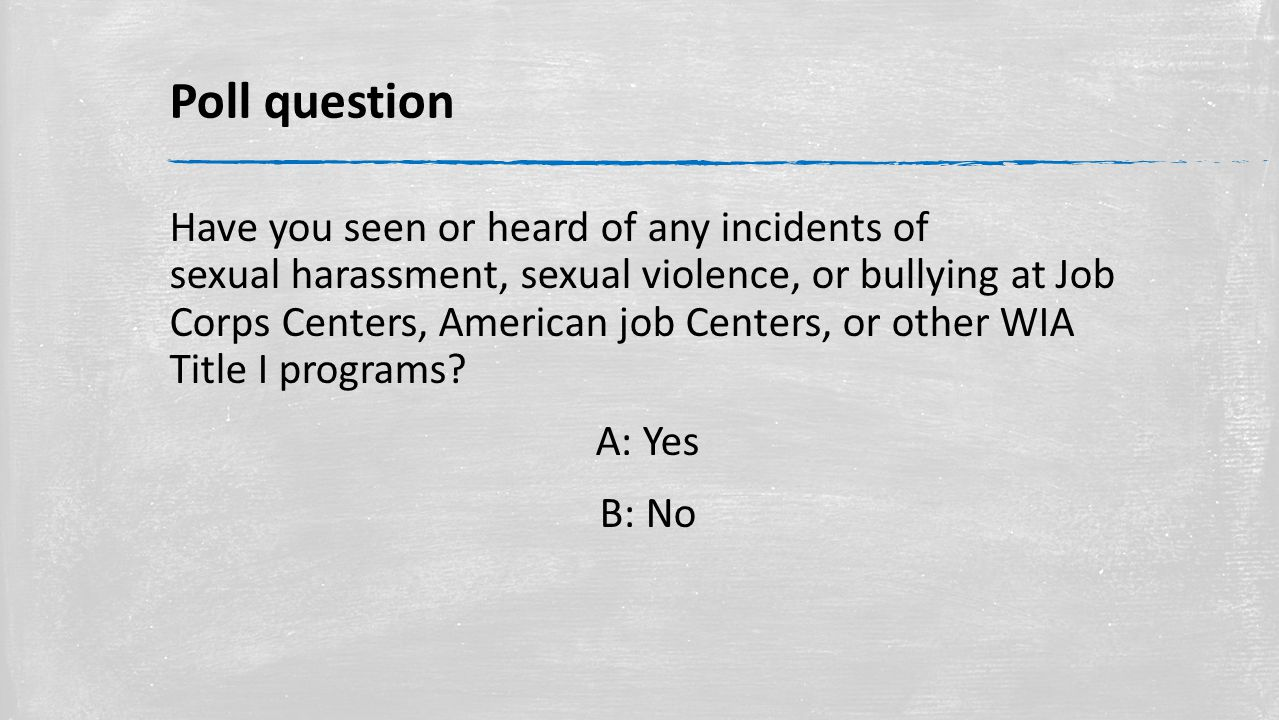 Poll question Have you seen or heard of any incidents of sexual harassment, sexual violence, or bullying at Job Corps Centers, American job Centers, or other WIA Title I programs.