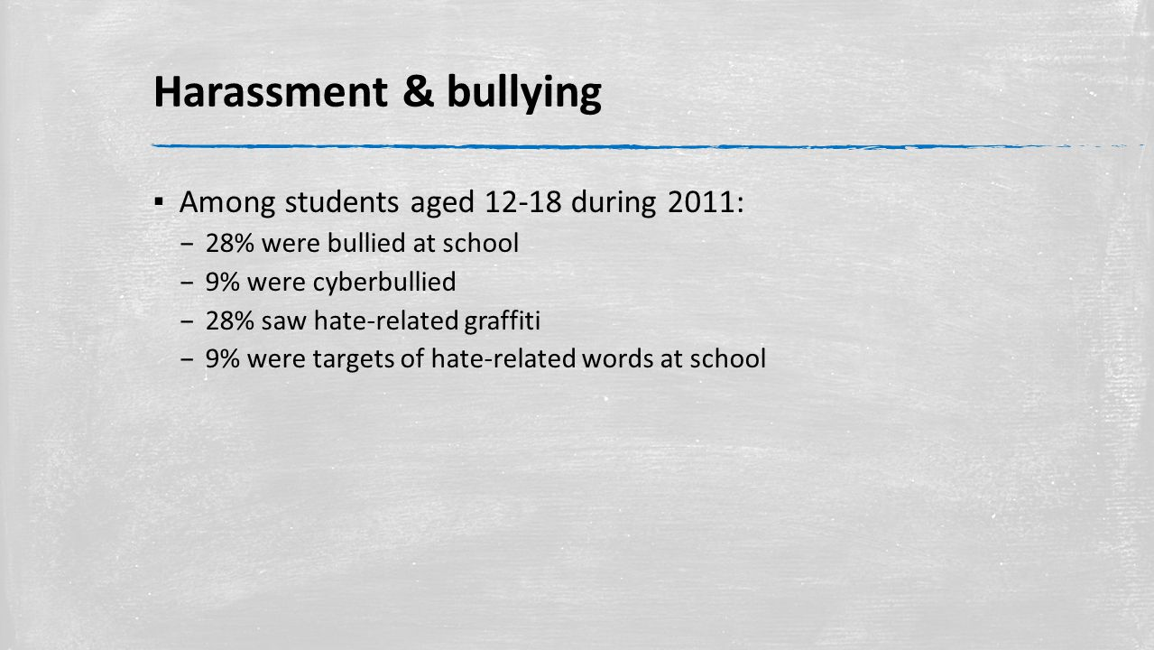 Harassment & bullying ▪ Among students aged 12-18 during 2011: – 28% were bullied at school – 9% were cyberbullied – 28% saw hate-related graffiti – 9% were targets of hate-related words at school