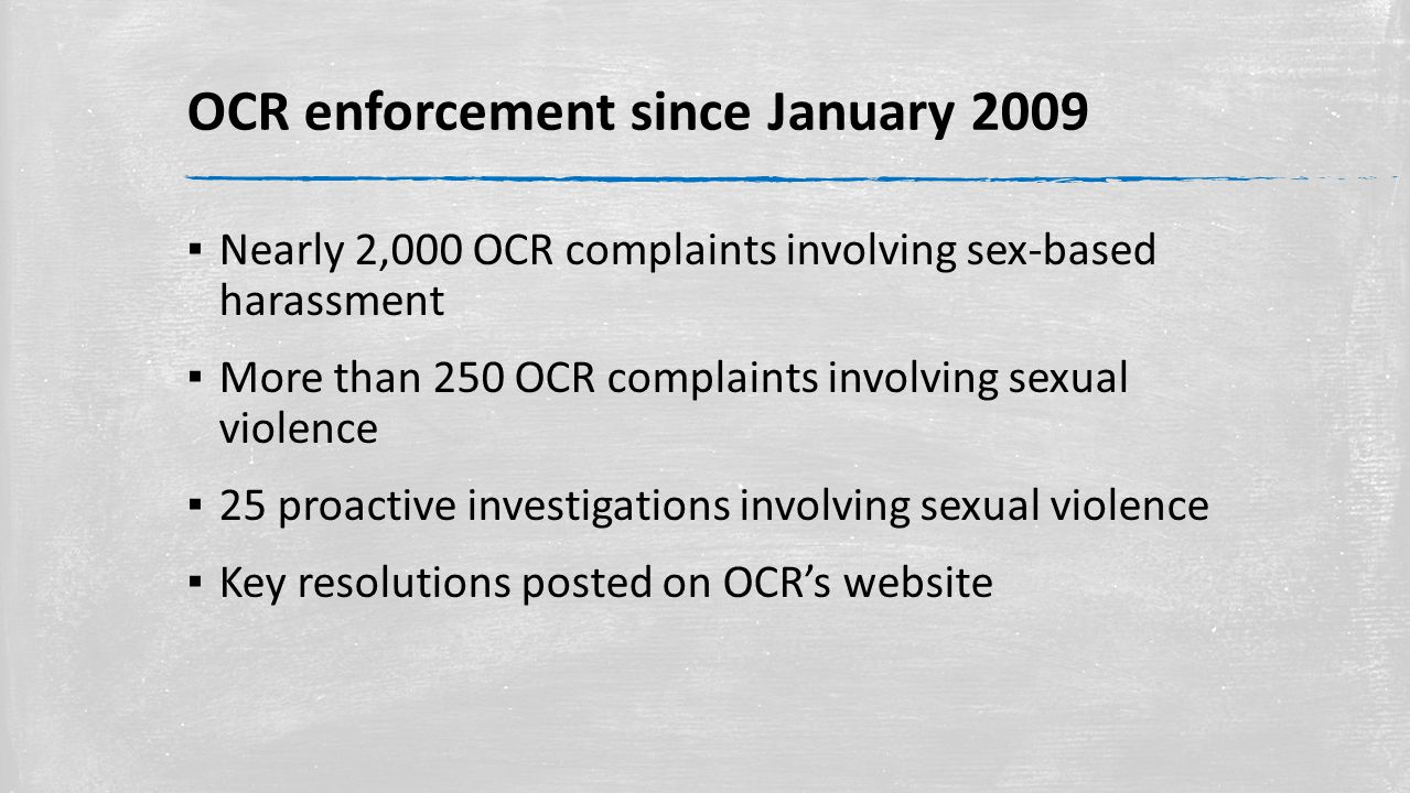 OCR enforcement since January 2009 ▪ Nearly 2,000 OCR complaints involving sex-based harassment ▪ More than 250 OCR complaints involving sexual violence ▪ 25 proactive investigations involving sexual violence ▪ Key resolutions posted on OCR's website