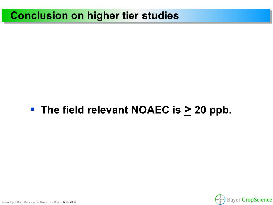 Imidacloprid Seed-Dressing Sunflower: Bee Safety 02.07.2008 Conclusion on higher tier studies  The field relevant NOAEC is > 20 ppb.
