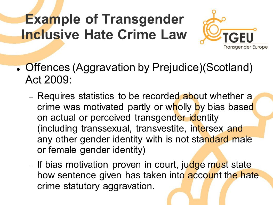 Example of Transgender Inclusive Hate Crime Law Offences (Aggravation by Prejudice)(Scotland) Act 2009:  Requires statistics to be recorded about whe