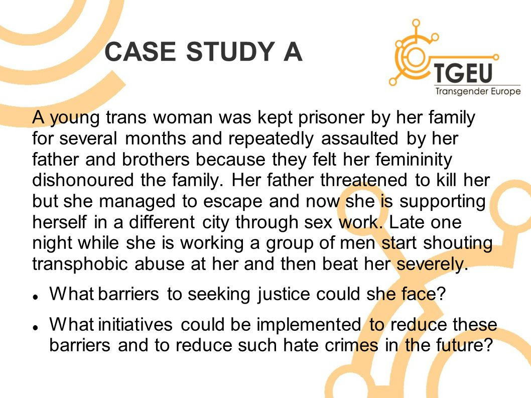 CASE STUDY A A young trans woman was kept prisoner by her family for several months and repeatedly assaulted by her father and brothers because they f