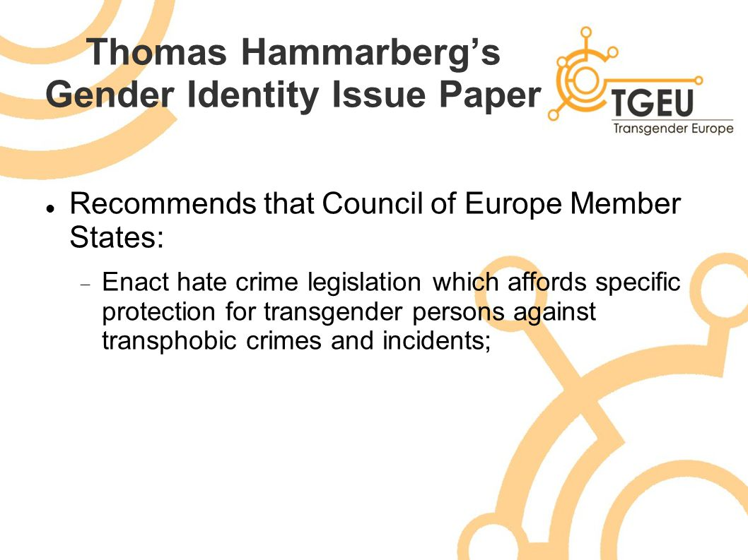 Thomas Hammarberg's Gender Identity Issue Paper Recommends that Council of Europe Member States:  Enact hate crime legislation which affords specific