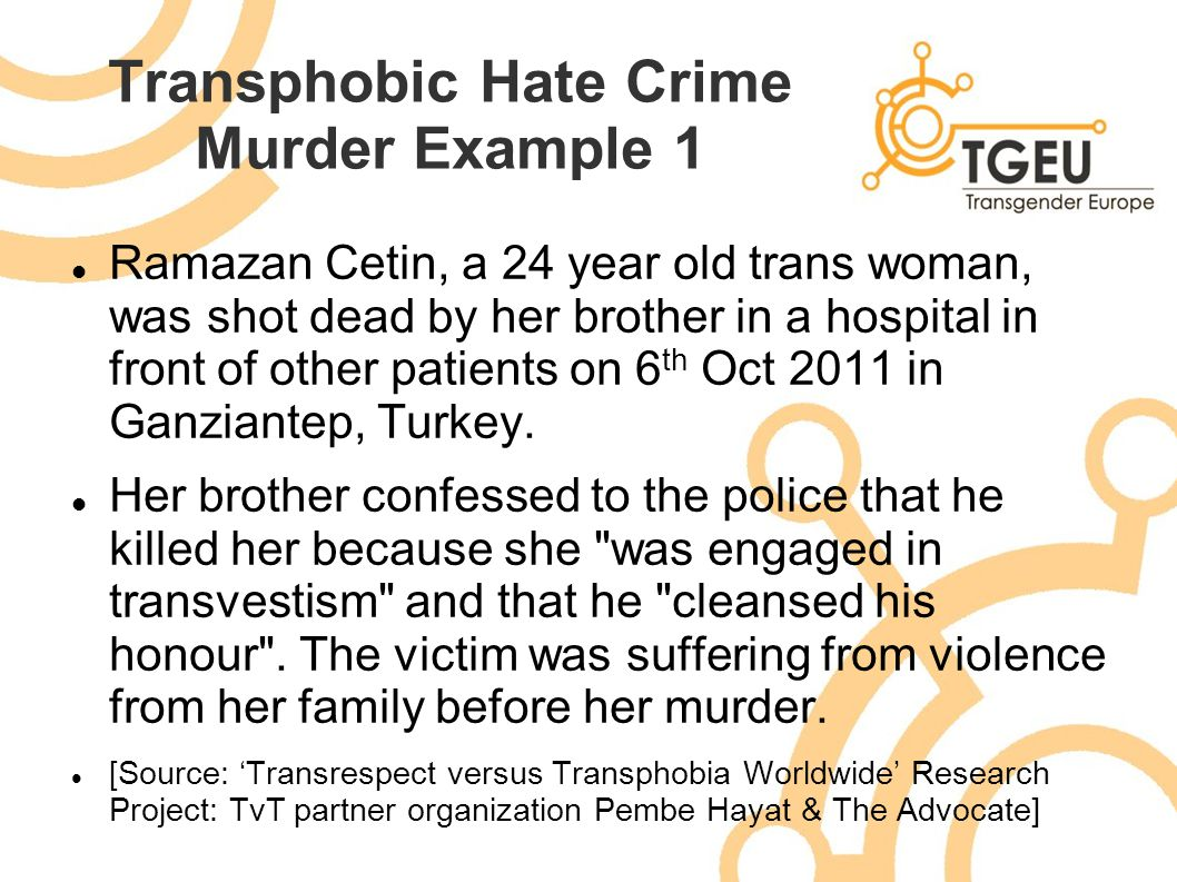 Transphobic Hate Crime Murder Example 1 Ramazan Cetin, a 24 year old trans woman, was shot dead by her brother in a hospital in front of other patient