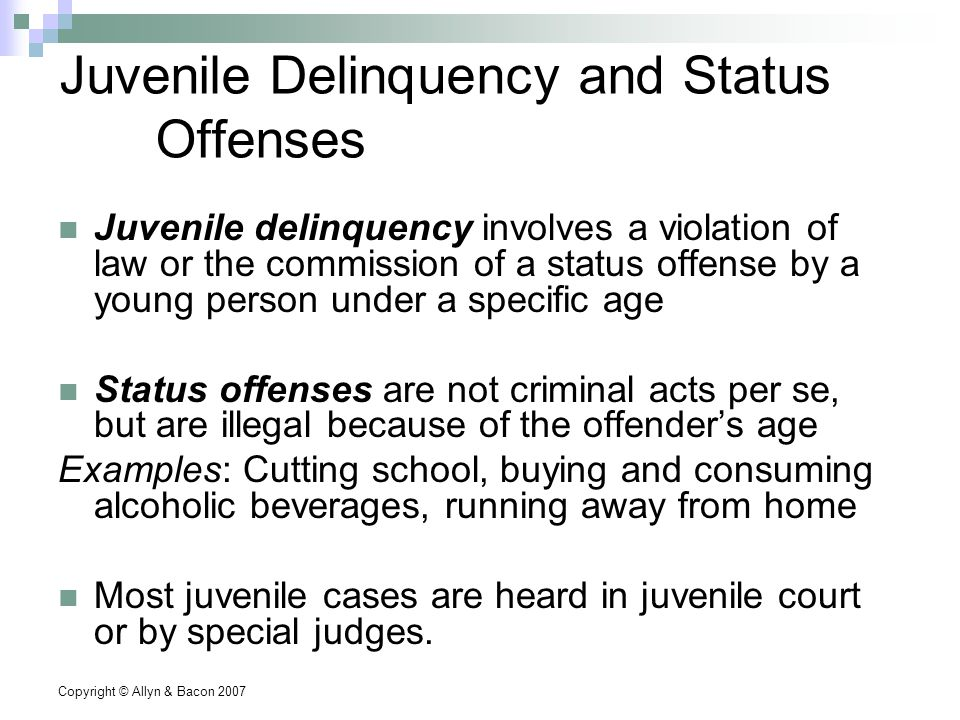Copyright © Allyn & Bacon 2007 Juvenile Delinquency and Status Offenses Juvenile delinquency involves a violation of law or the commission of a status offense by a young person under a specific age Status offenses are not criminal acts per se, but are illegal because of the offender's age Examples: Cutting school, buying and consuming alcoholic beverages, running away from home Most juvenile cases are heard in juvenile court or by special judges.