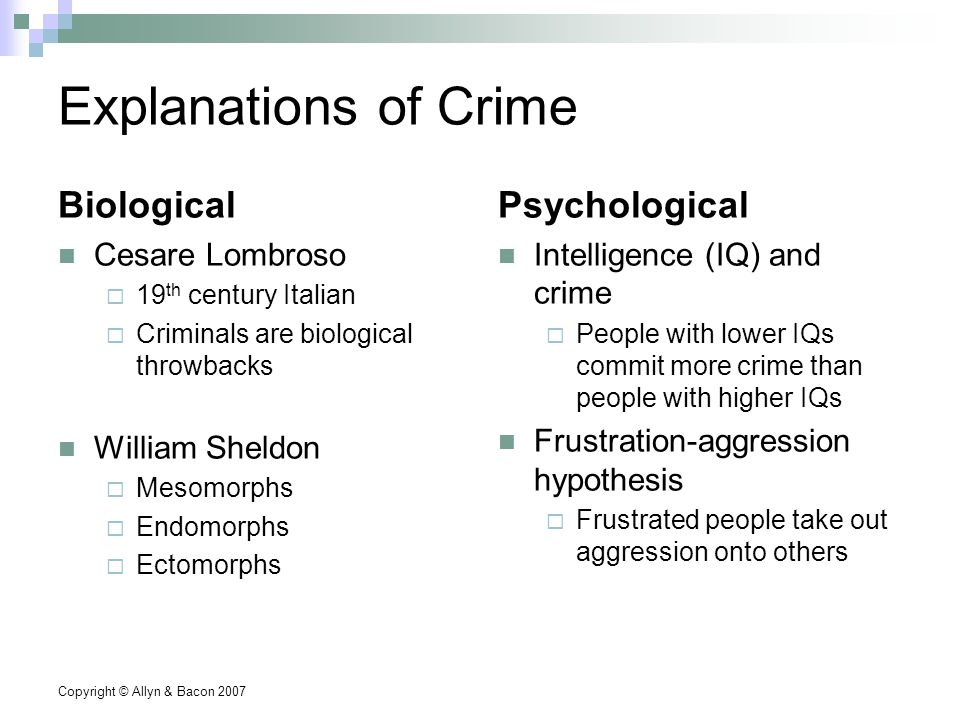 Copyright © Allyn & Bacon 2007 Explanations of Crime Biological Cesare Lombroso  19 th century Italian  Criminals are biological throwbacks William Sheldon  Mesomorphs  Endomorphs  Ectomorphs Psychological Intelligence (IQ) and crime  People with lower IQs commit more crime than people with higher IQs Frustration-aggression hypothesis  Frustrated people take out aggression onto others