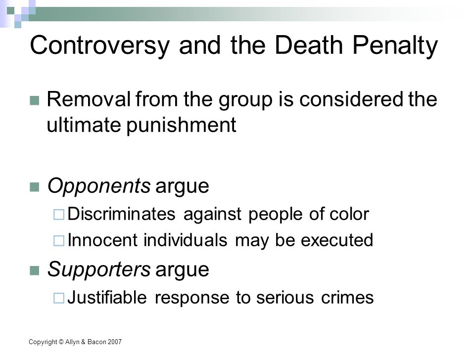 Copyright © Allyn & Bacon 2007 Controversy and the Death Penalty Removal from the group is considered the ultimate punishment Opponents argue  Discriminates against people of color  Innocent individuals may be executed Supporters argue  Justifiable response to serious crimes