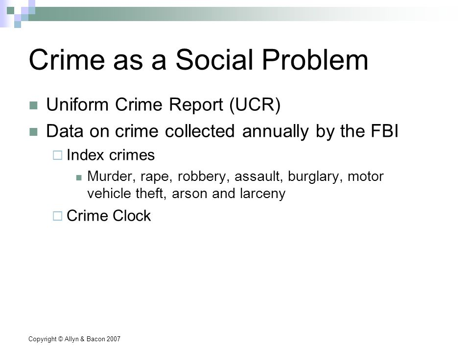 Copyright © Allyn & Bacon 2007 Crime as a Social Problem Uniform Crime Report (UCR) Data on crime collected annually by the FBI  Index crimes Murder, rape, robbery, assault, burglary, motor vehicle theft, arson and larceny  Crime Clock