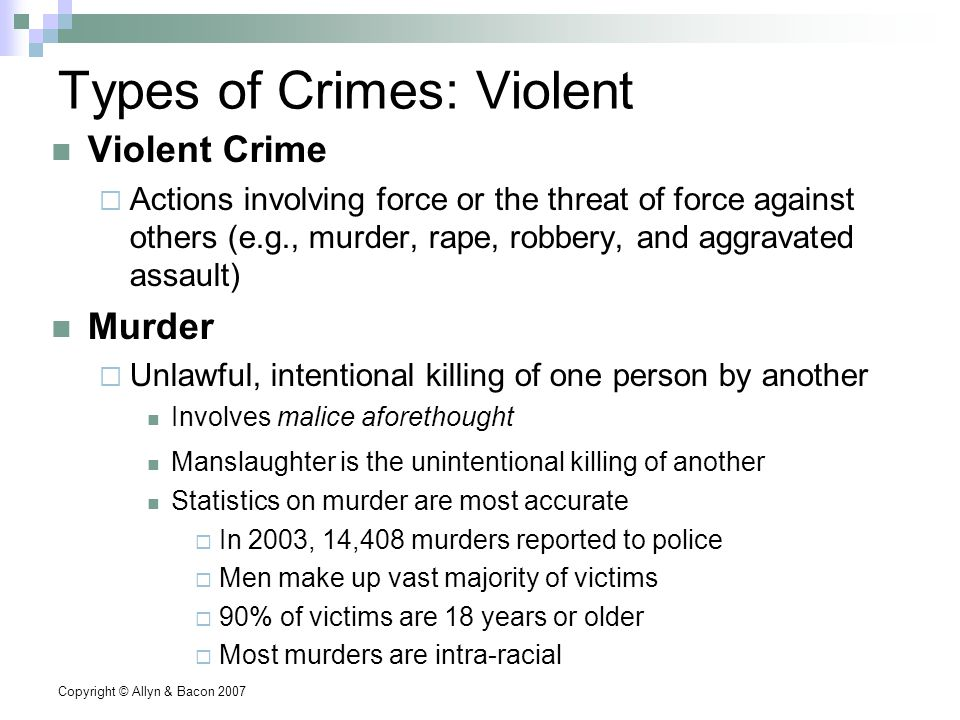 Copyright © Allyn & Bacon 2007 Types of Crimes: Violent Violent Crime  Actions involving force or the threat of force against others (e.g., murder, rape, robbery, and aggravated assault) Murder  Unlawful, intentional killing of one person by another Involves malice aforethought Manslaughter is the unintentional killing of another Statistics on murder are most accurate  In 2003, 14,408 murders reported to police  Men make up vast majority of victims  90% of victims are 18 years or older  Most murders are intra-racial