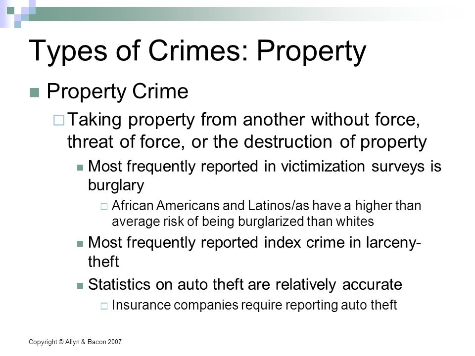 Copyright © Allyn & Bacon 2007 Types of Crimes: Property Property Crime  Taking property from another without force, threat of force, or the destruction of property Most frequently reported in victimization surveys is burglary  African Americans and Latinos/as have a higher than average risk of being burglarized than whites Most frequently reported index crime in larceny- theft Statistics on auto theft are relatively accurate  Insurance companies require reporting auto theft