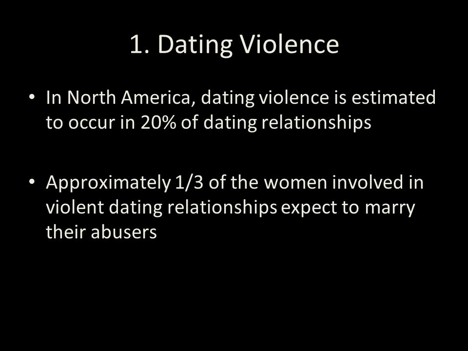 1. Dating Violence In North America, dating violence is estimated to occur in 20% of dating relationships Approximately 1/3 of the women involved in v
