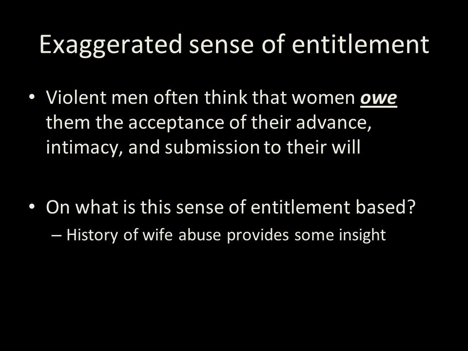 Exaggerated sense of entitlement Violent men often think that women owe them the acceptance of their advance, intimacy, and submission to their will O