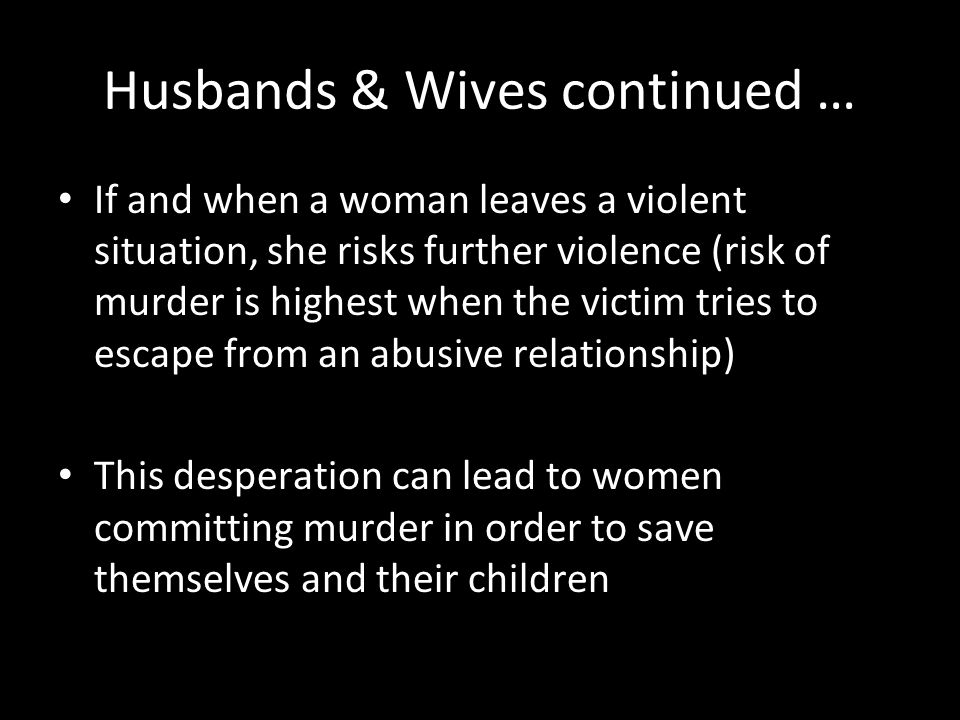 Husbands & Wives continued … If and when a woman leaves a violent situation, she risks further violence (risk of murder is highest when the victim tri