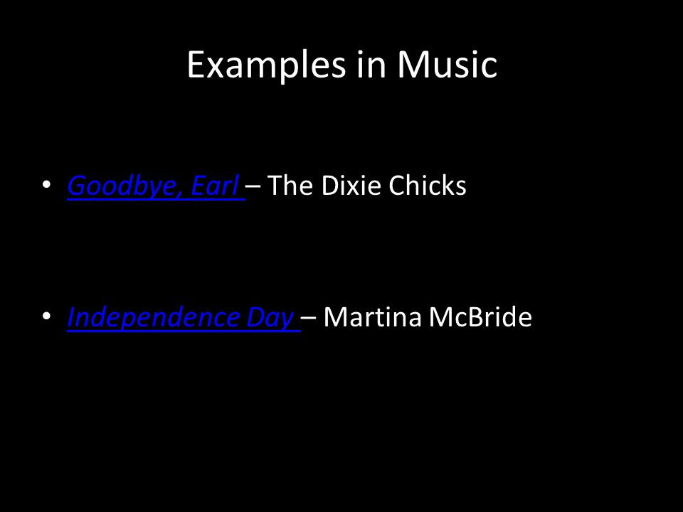 Examples in Music Goodbye, Earl – The Dixie Chicks Goodbye, Earl Independence Day – Martina McBride Independence Day