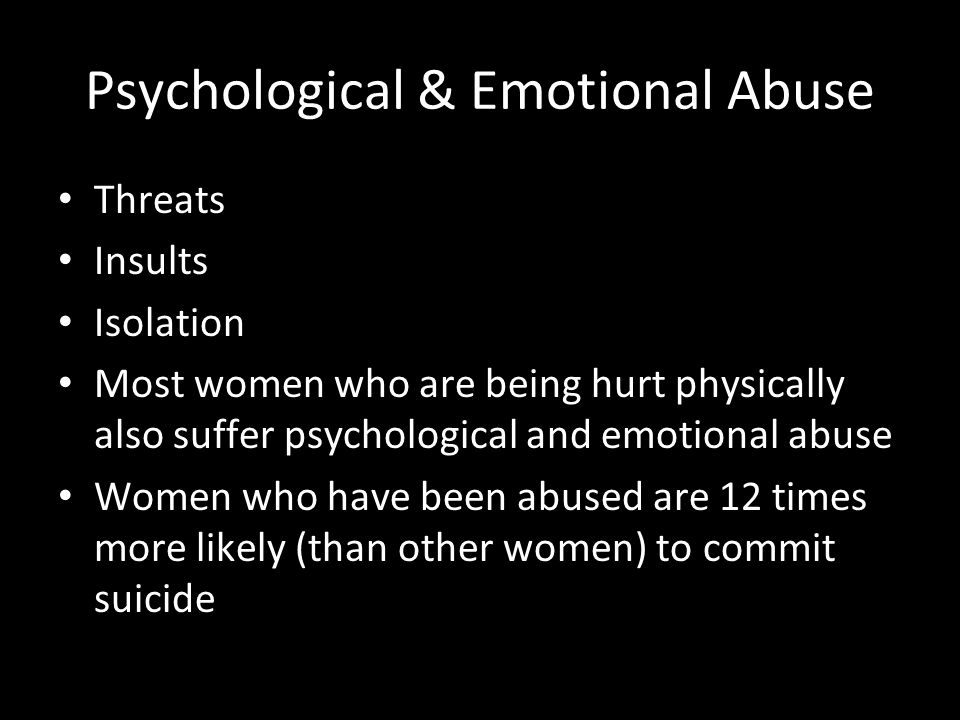 Psychological & Emotional Abuse Threats Insults Isolation Most women who are being hurt physically also suffer psychological and emotional abuse Women