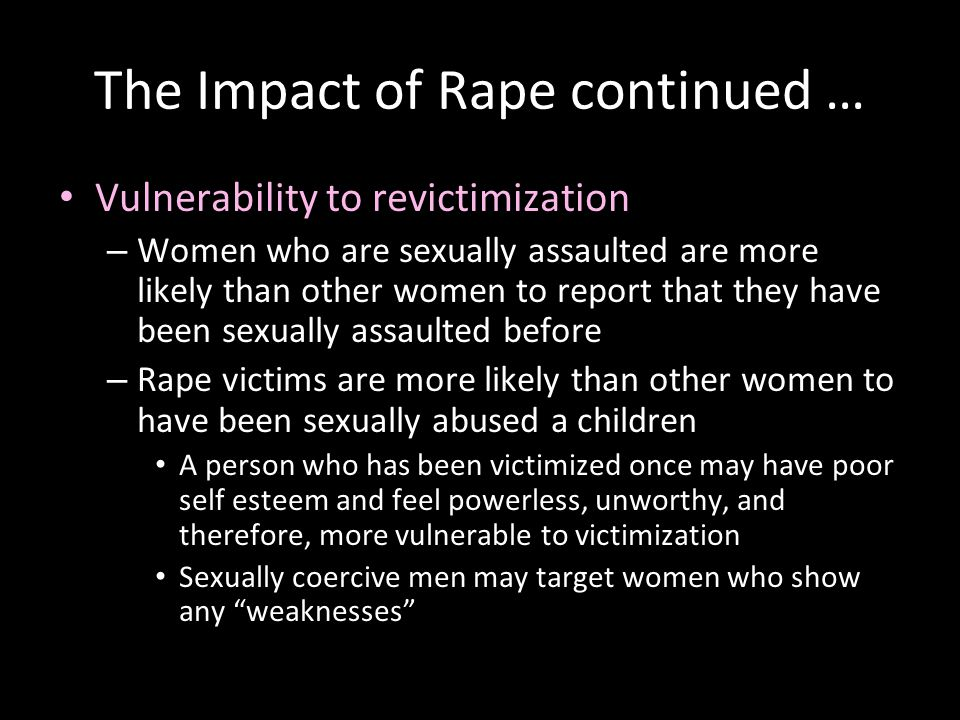 The Impact of Rape continued … Vulnerability to revictimization – Women who are sexually assaulted are more likely than other women to report that the