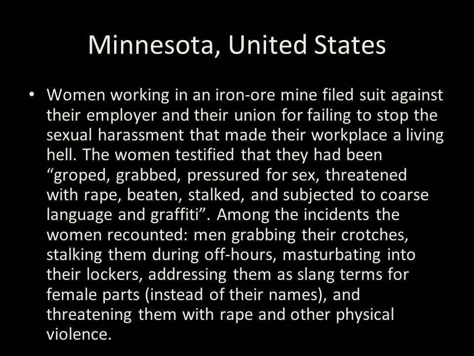 Minnesota, United States Women working in an iron-ore mine filed suit against their employer and their union for failing to stop the sexual harassment