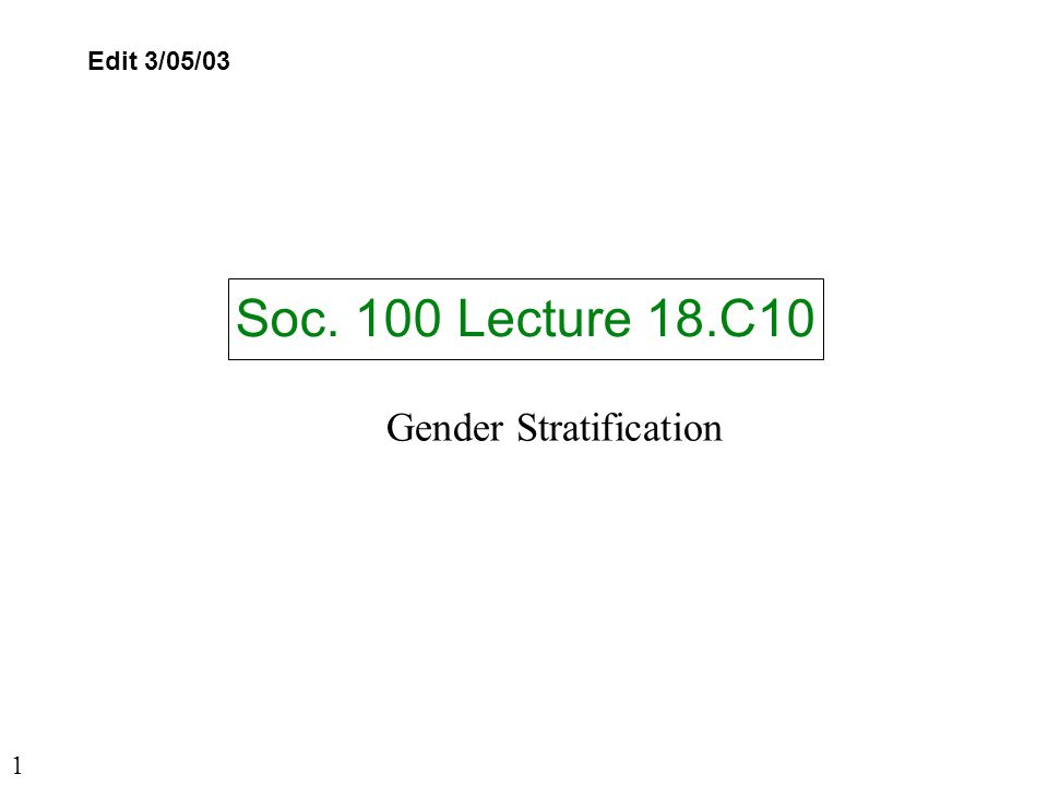 Soc. 100 Lecture 18.C10 Edit 3/05/03 Gender Stratification 1