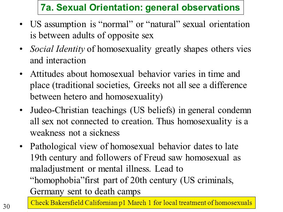 US assumption is normal or natural sexual orientation is between adults of opposite sex Social Identity of homosexuality greatly shapes others vies and interaction Attitudes about homosexual behavior varies in time and place (traditional societies, Greeks not all see a difference between hetero and homosexuality) Judeo-Christian teachings (US beliefs) in general condemn all sex not connected to creation.