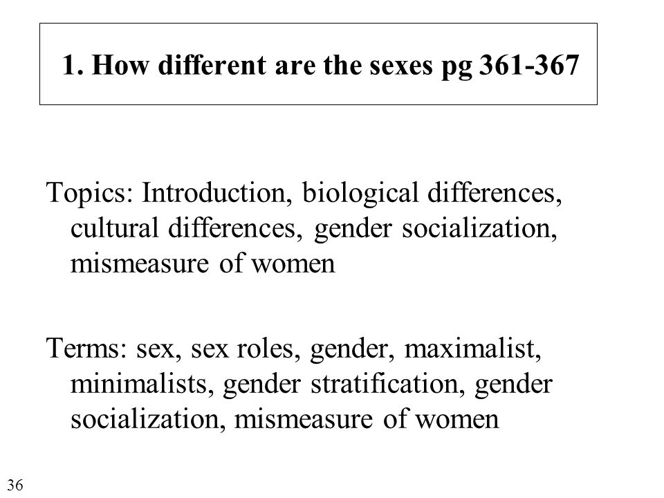 1. How different are the sexes pg 361-367 Topics: Introduction, biological differences, cultural differences, gender socialization, mismeasure of wome